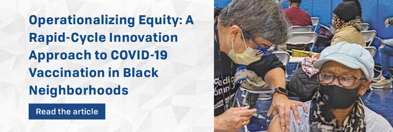 Operationalizing Equity: A Rapid-Cycle Innovation Approach to COVID-19 Vaccination in Black Neighborhoods (read the article)